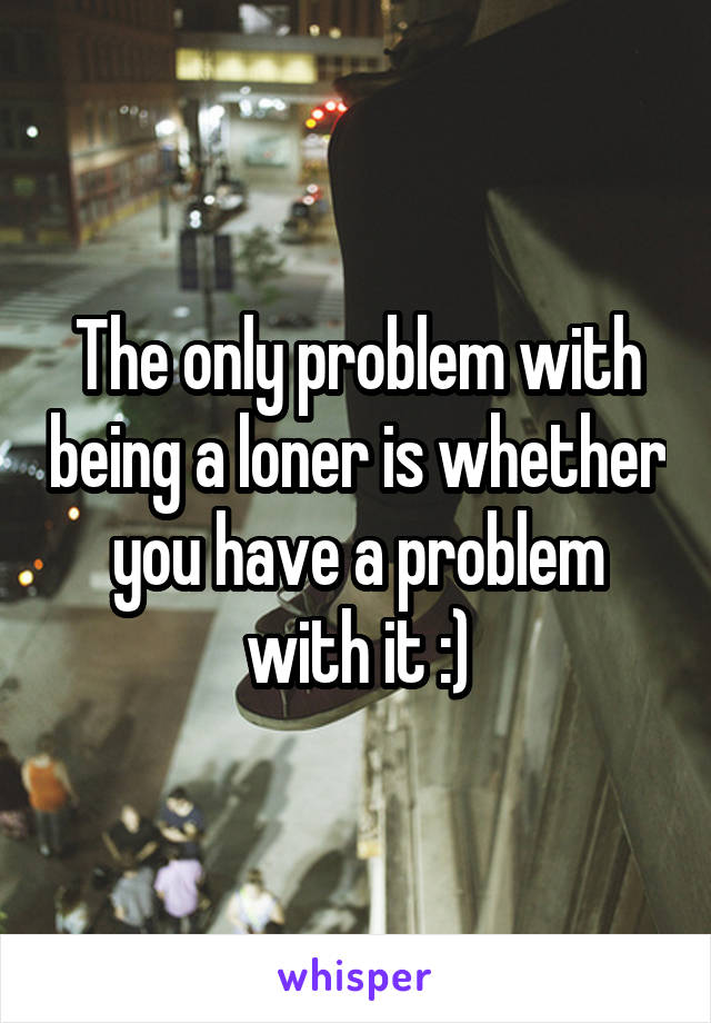 The only problem with being a loner is whether you have a problem with it :)