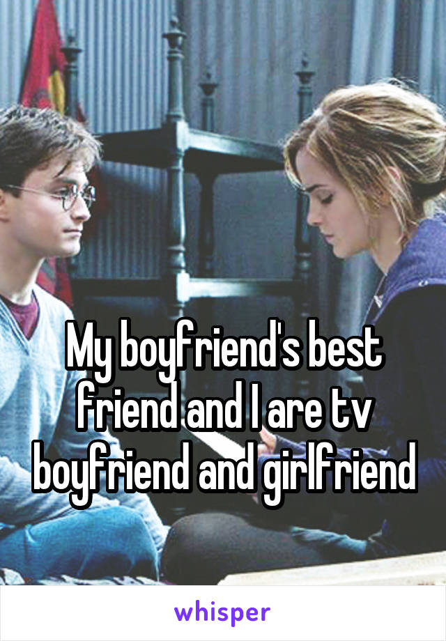 My boyfriend's best friend and I are tv boyfriend and girlfriend