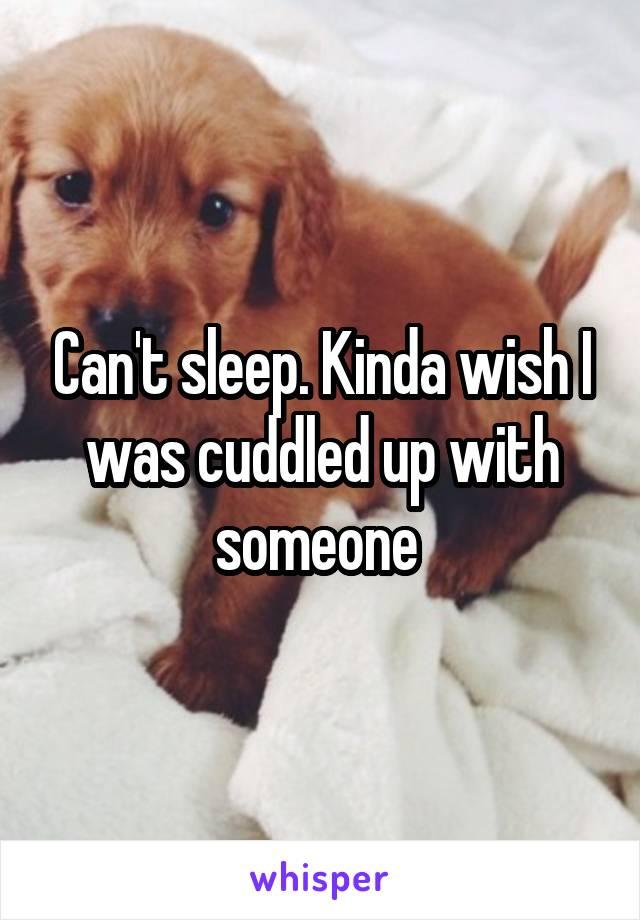 Can't sleep. Kinda wish I was cuddled up with someone