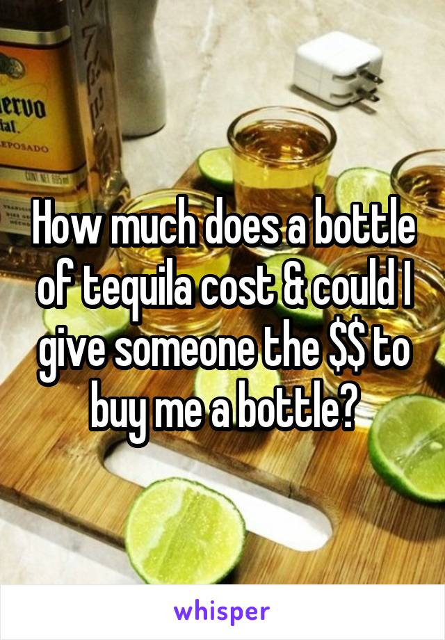 How much does a bottle of tequila cost & could I give someone the $$ to buy me a bottle?