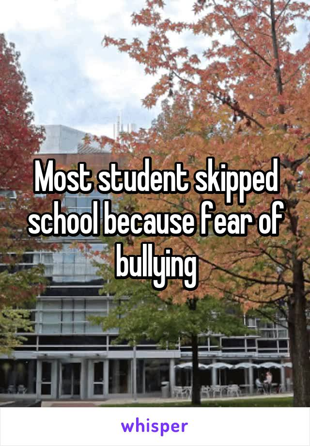 Most student skipped school because fear of bullying