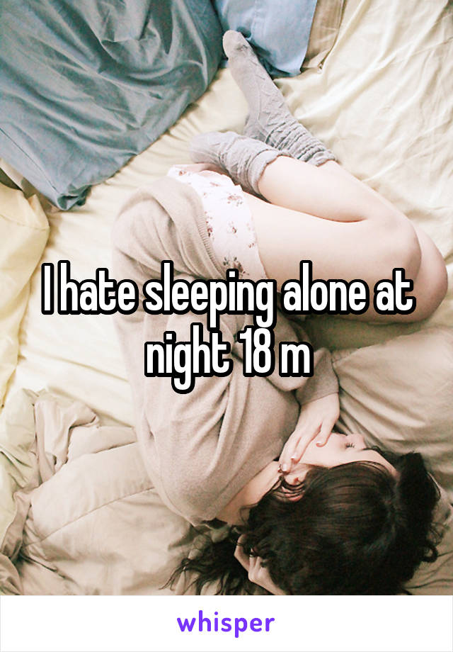 I hate sleeping alone at night 18 m