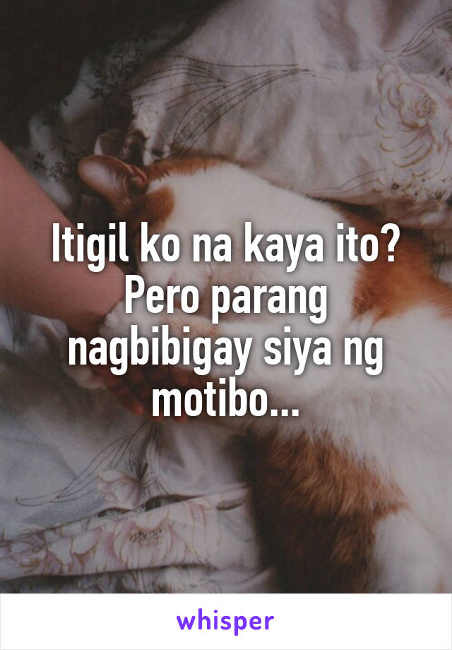 Itigil ko na kaya ito? Pero parang nagbibigay siya ng motibo...
