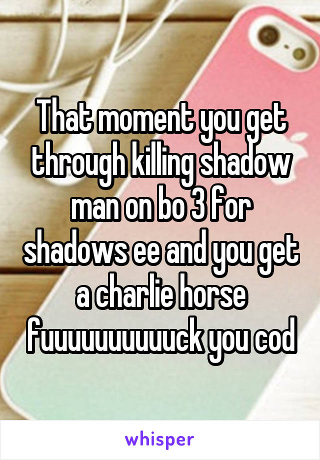 That moment you get through killing shadow man on bo 3 for shadows ee and you get a charlie horse fuuuuuuuuuuck you cod