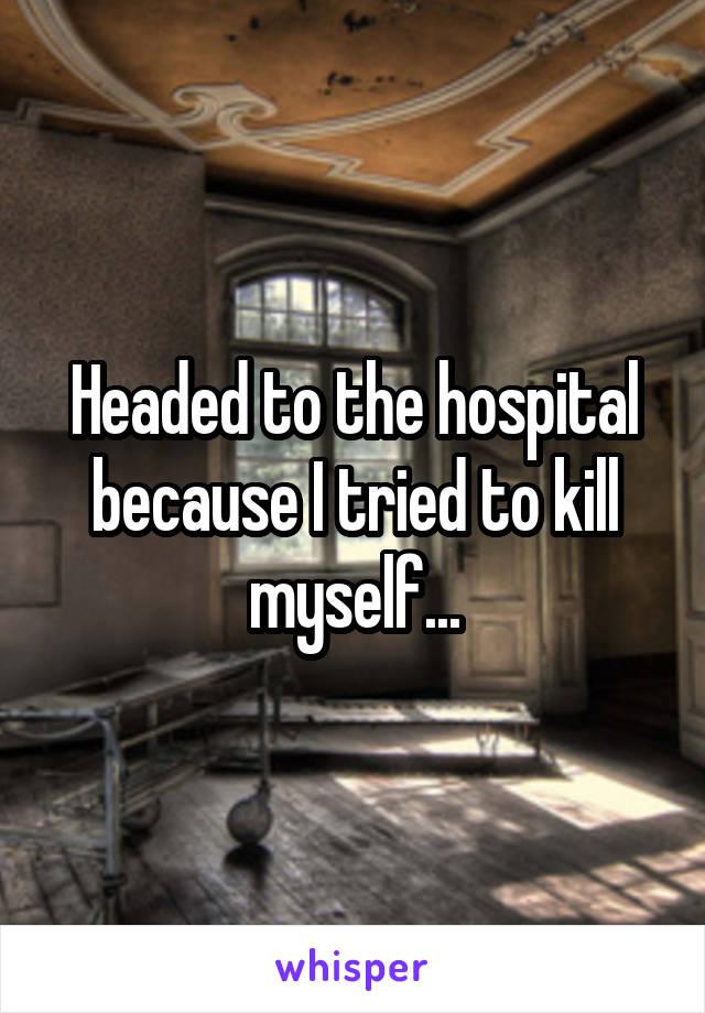 Headed to the hospital because I tried to kill myself...