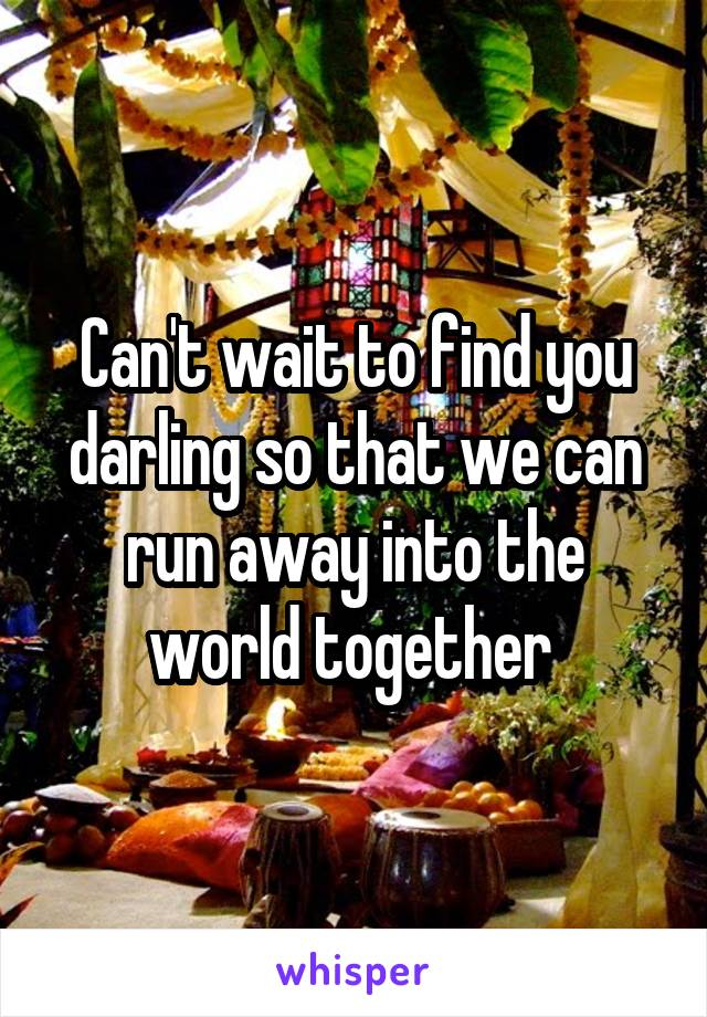 Can't wait to find you darling so that we can run away into the world together