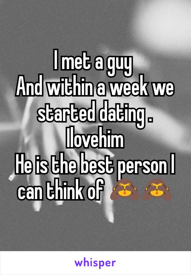 I met a guy  And within a week we started dating . Ilovehim He is the best person I can think of 🙈🙈