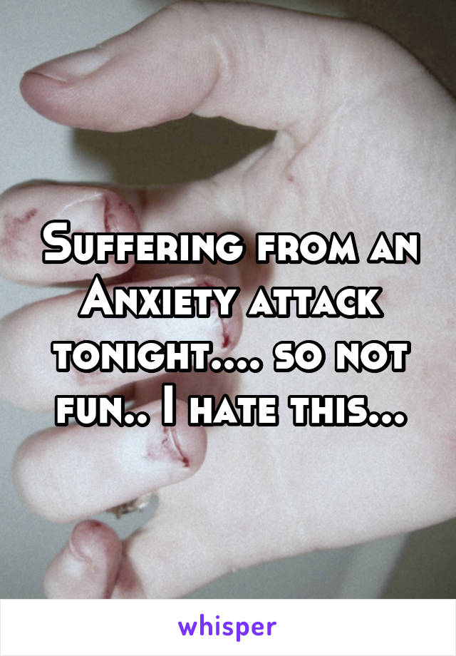 Suffering from an Anxiety attack tonight.... so not fun.. I hate this...