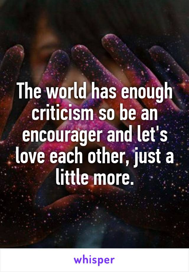 The world has enough criticism so be an encourager and let's love each other, just a little more.