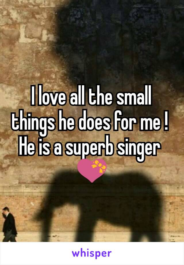 I love all the small things he does for me !  He is a superb singer  💝