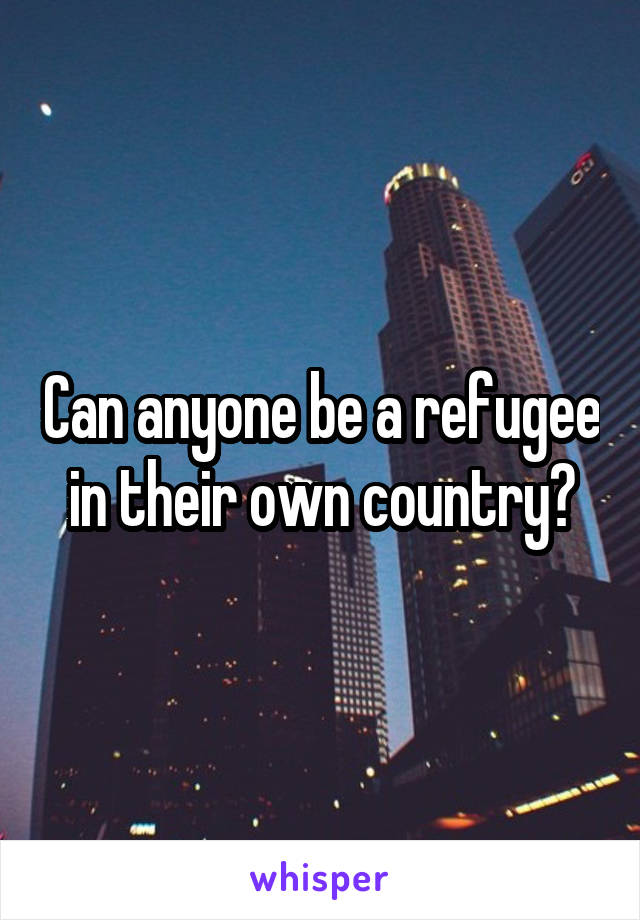 Can anyone be a refugee in their own country?