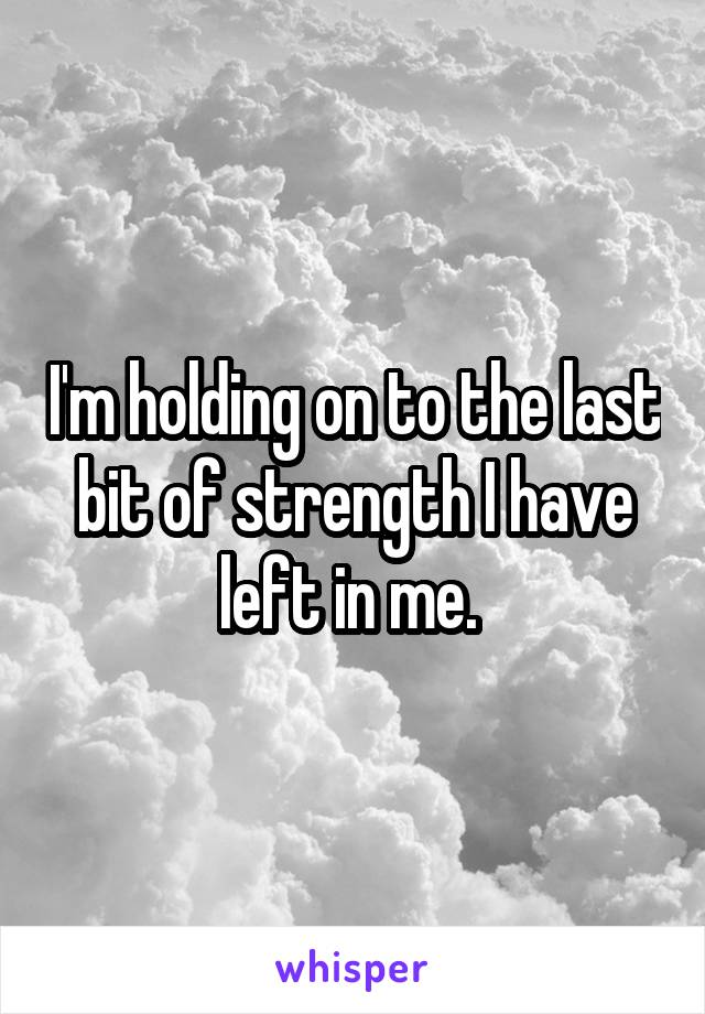I'm holding on to the last bit of strength I have left in me.
