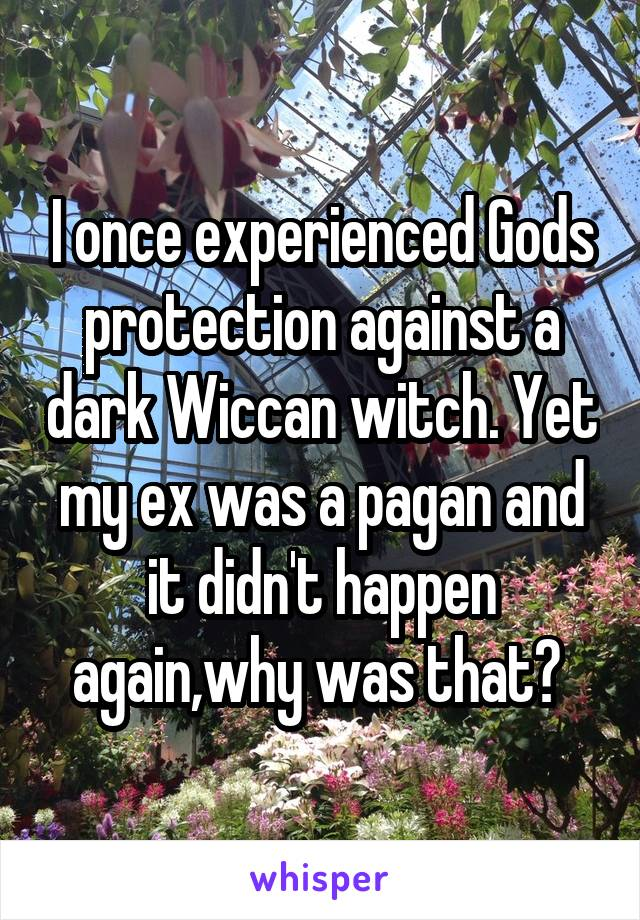 I once experienced Gods protection against a dark Wiccan witch. Yet my ex was a pagan and it didn't happen again,why was that?