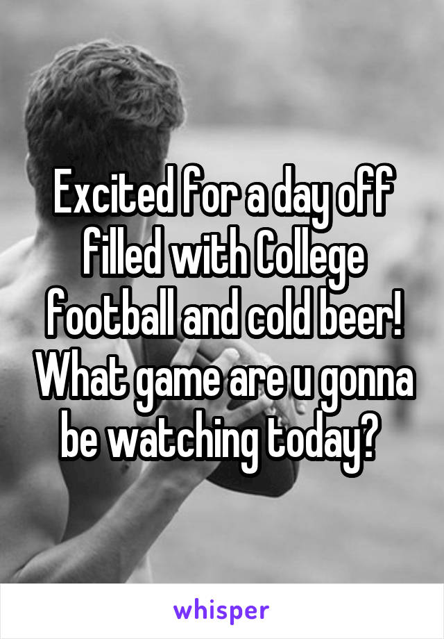 Excited for a day off filled with College football and cold beer! What game are u gonna be watching today?