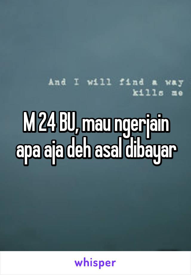 M 24 BU, mau ngerjain apa aja deh asal dibayar