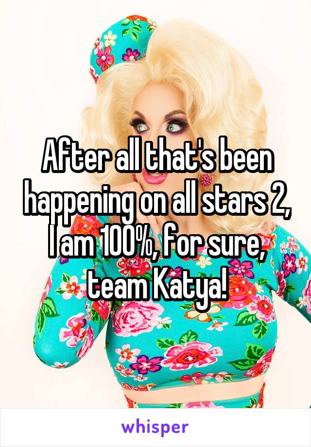 After all that's been happening on all stars 2, I am 100%, for sure, team Katya!