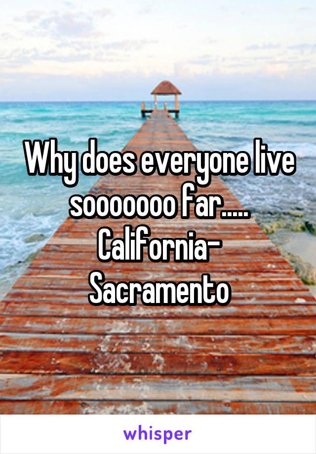 Why does everyone live sooooooo far..... California-  Sacramento