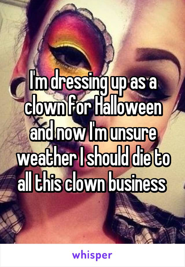 I'm dressing up as a clown for Halloween and now I'm unsure weather I should die to all this clown business