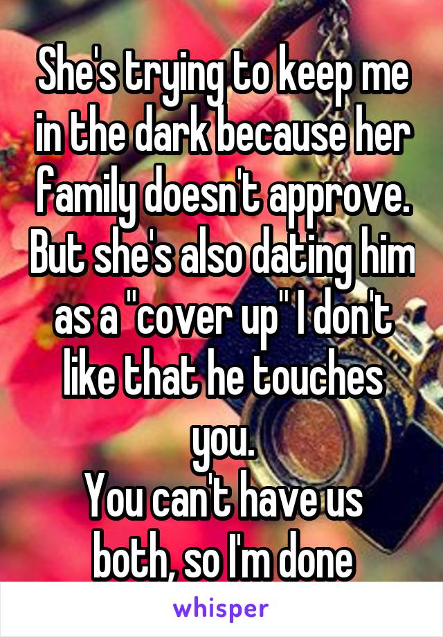 """She's trying to keep me in the dark because her family doesn't approve. But she's also dating him as a """"cover up"""" I don't like that he touches you. You can't have us both, so I'm done"""
