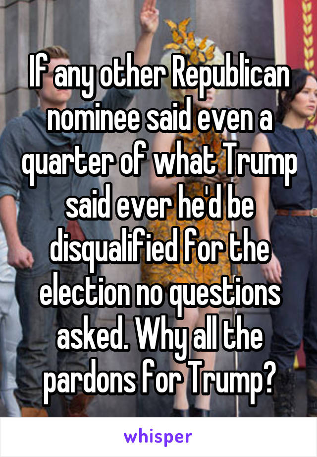 If any other Republican nominee said even a quarter of what Trump said ever he'd be disqualified for the election no questions asked. Why all the pardons for Trump?