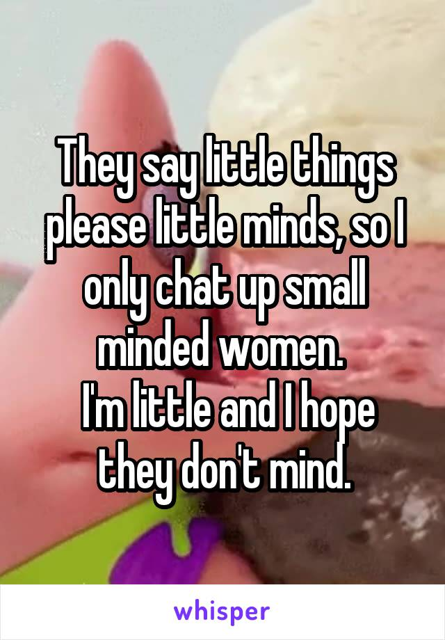 They say little things please little minds, so I only chat up small minded women.   I'm little and I hope they don't mind.