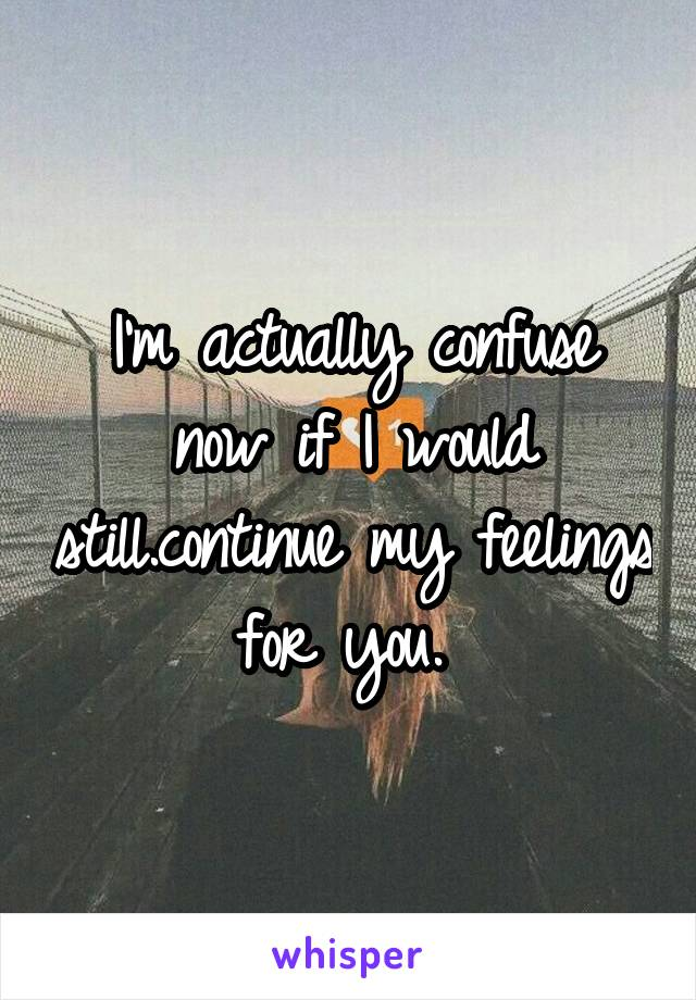 I'm actually confuse now if I would still.continue my feelings for you.