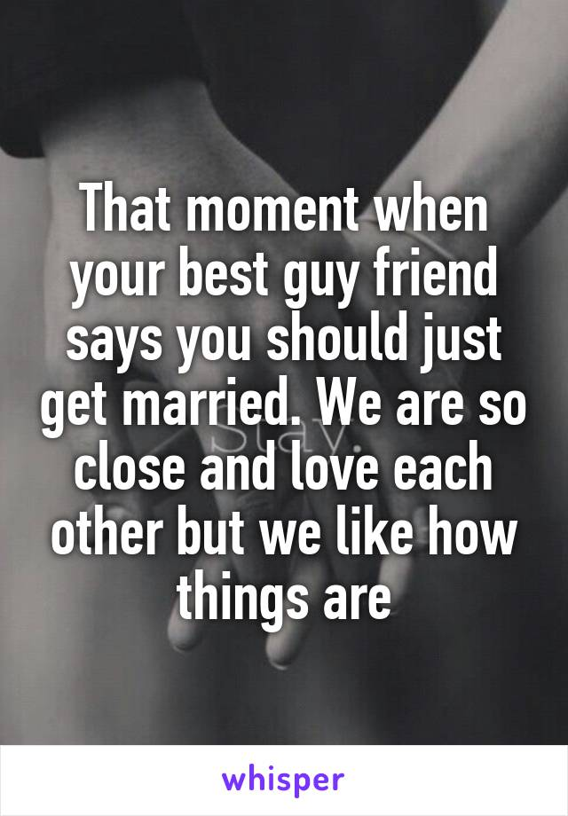 That moment when your best guy friend says you should just get married. We are so close and love each other but we like how things are