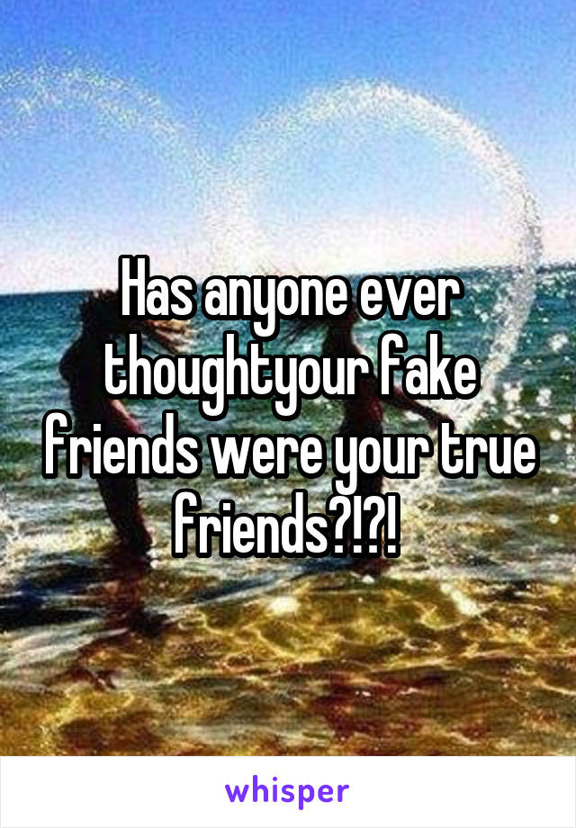 Has anyone ever thoughtyour fake friends were your true friends?!?!