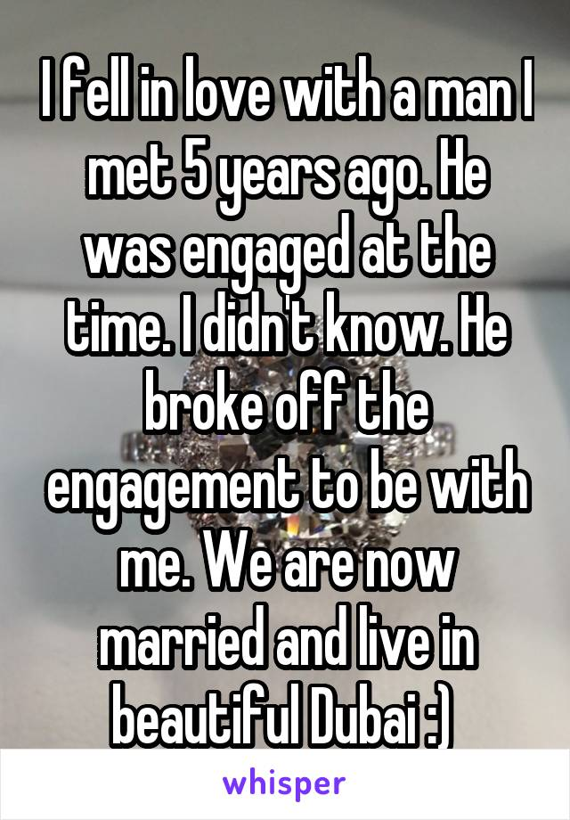 I fell in love with a man I met 5 years ago. He was engaged at the time. I didn't know. He broke off the engagement to be with me. We are now married and live in beautiful Dubai :)