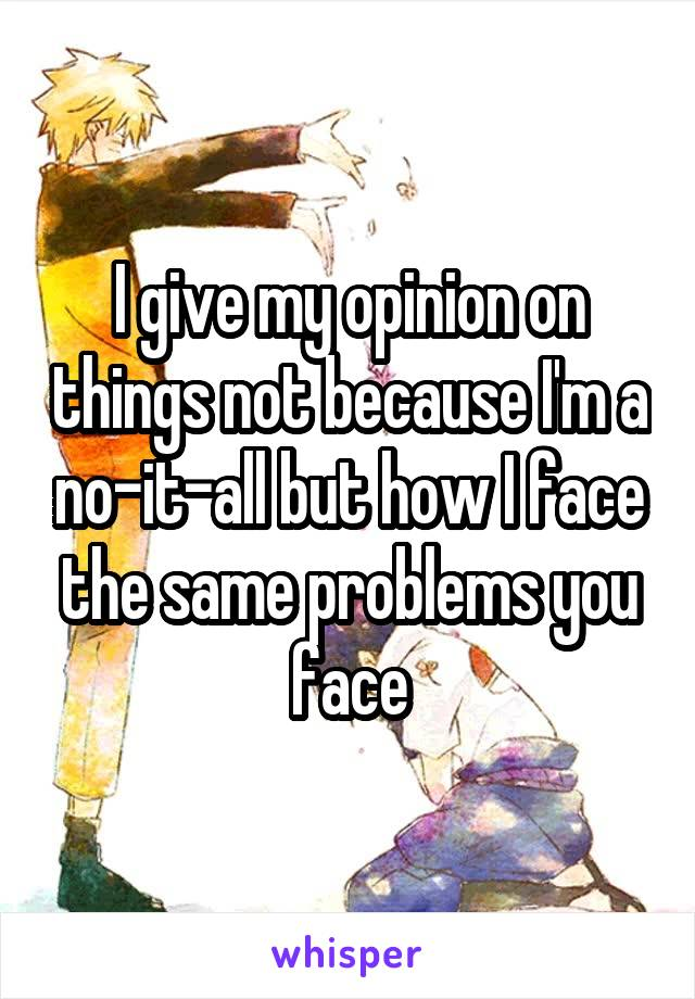 I give my opinion on things not because I'm a no-it-all but how I face the same problems you face