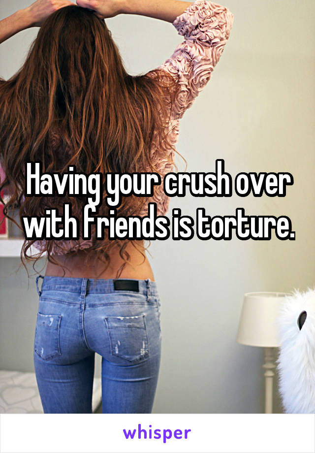 Having your crush over with friends is torture.