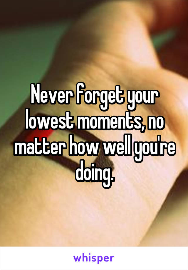 Never forget your lowest moments, no matter how well you're doing.