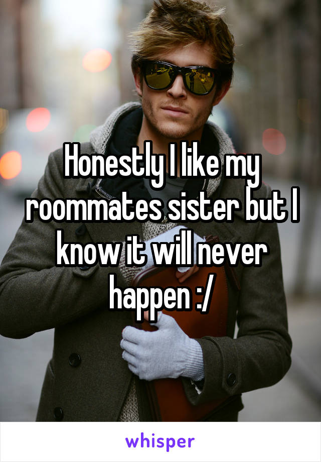 Honestly I like my roommates sister but I know it will never happen :/