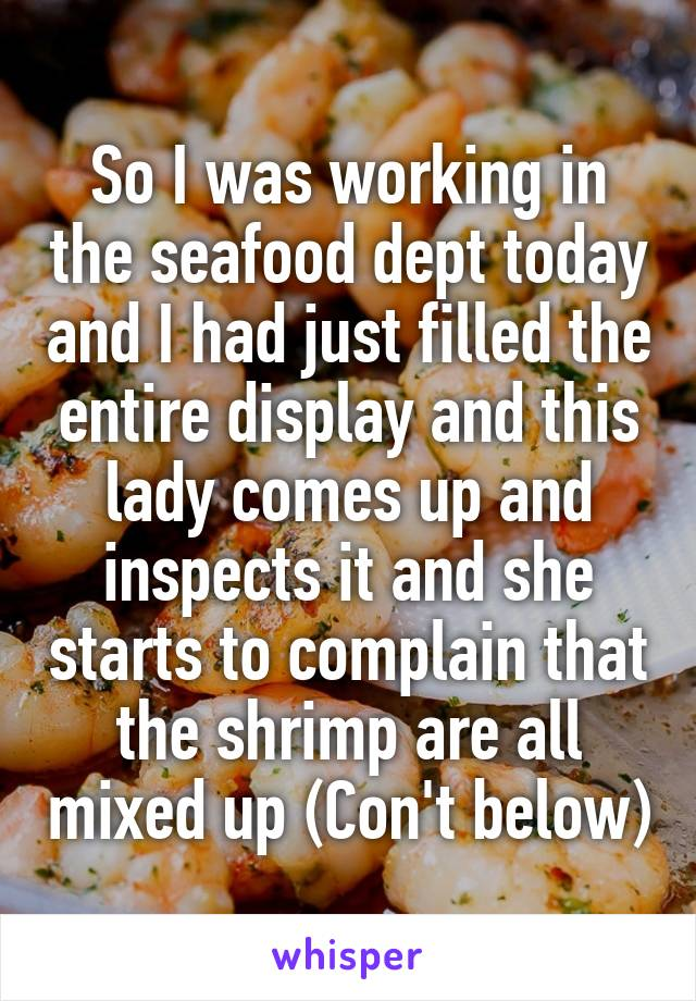 So I was working in the seafood dept today and I had just filled the entire display and this lady comes up and inspects it and she starts to complain that the shrimp are all mixed up (Con't below)