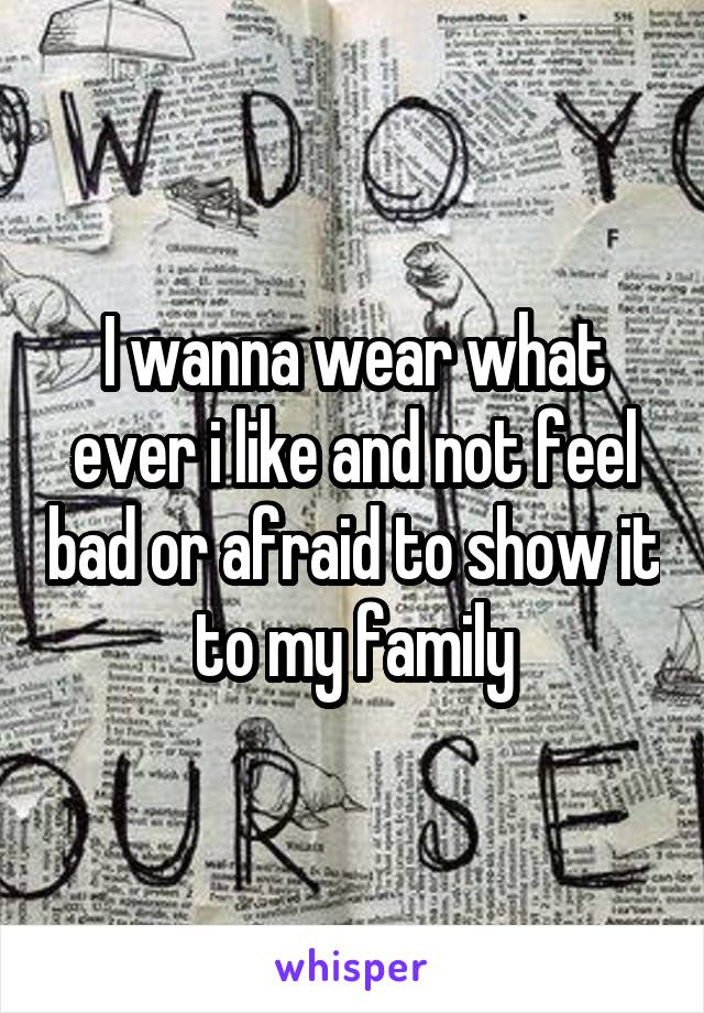 I wanna wear what ever i like and not feel bad or afraid to show it to my family