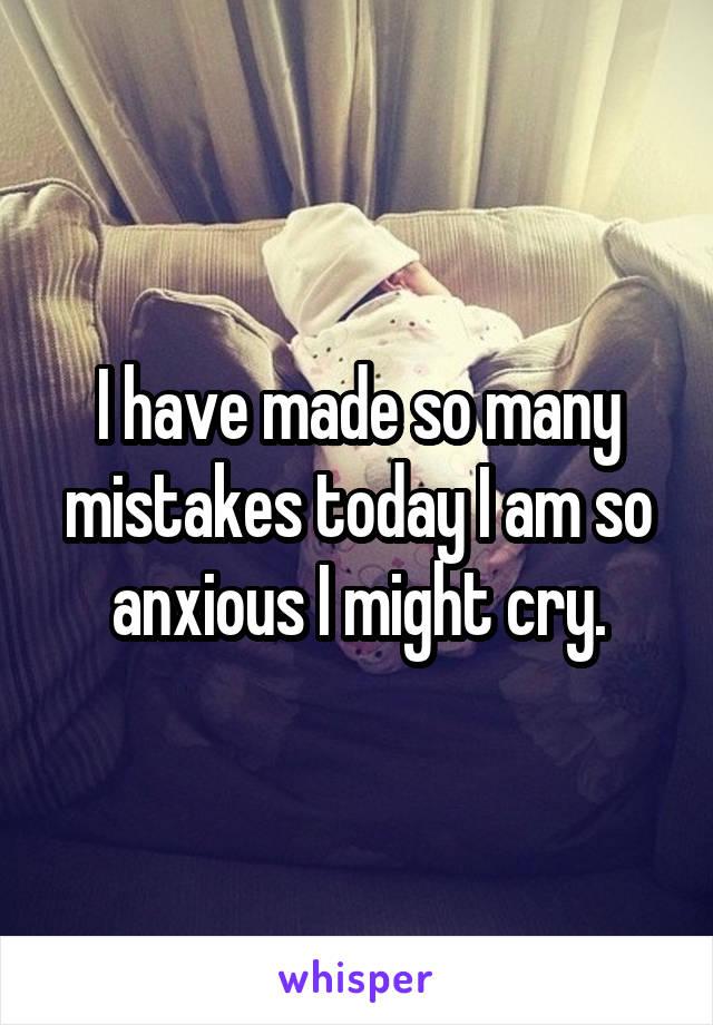 I have made so many mistakes today I am so anxious I might cry.