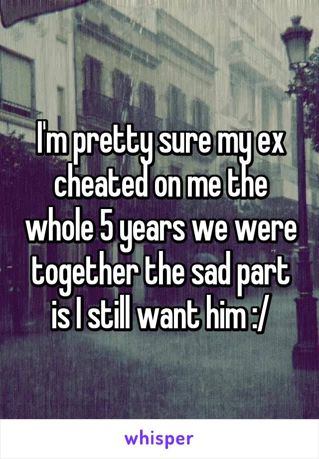 I'm pretty sure my ex cheated on me the whole 5 years we were together the sad part is I still want him :/