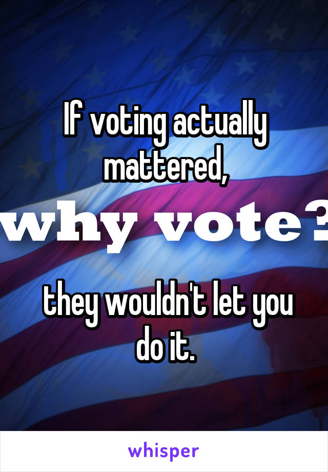 If voting actually mattered,    they wouldn't let you do it.