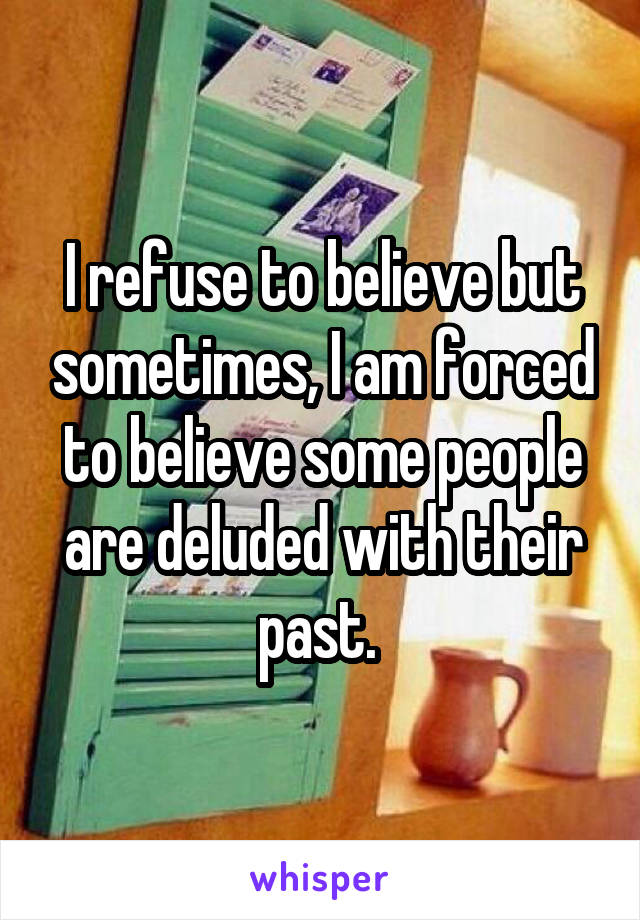 I refuse to believe but sometimes, I am forced to believe some people are deluded with their past.