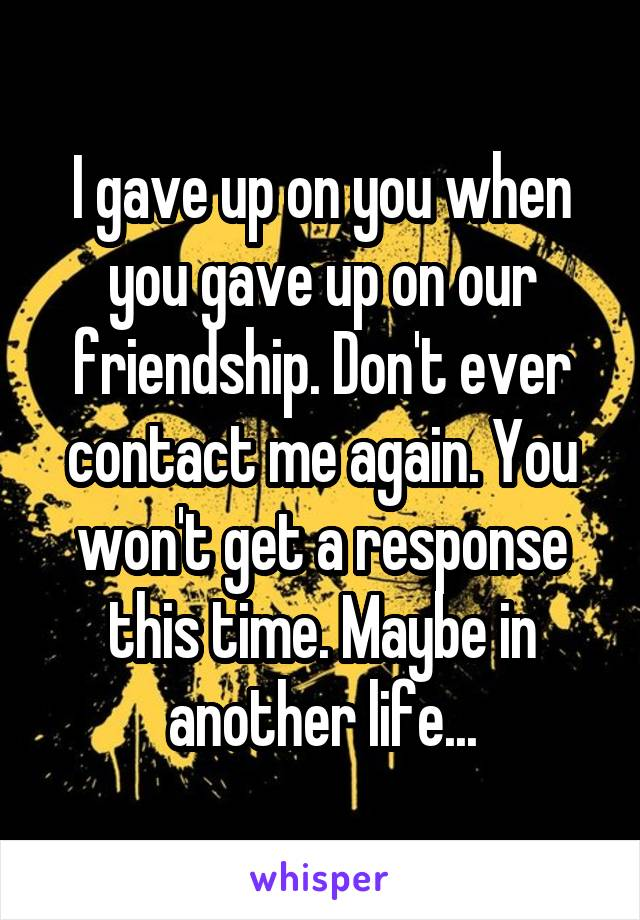 I gave up on you when you gave up on our friendship. Don't ever contact me again. You won't get a response this time. Maybe in another life...