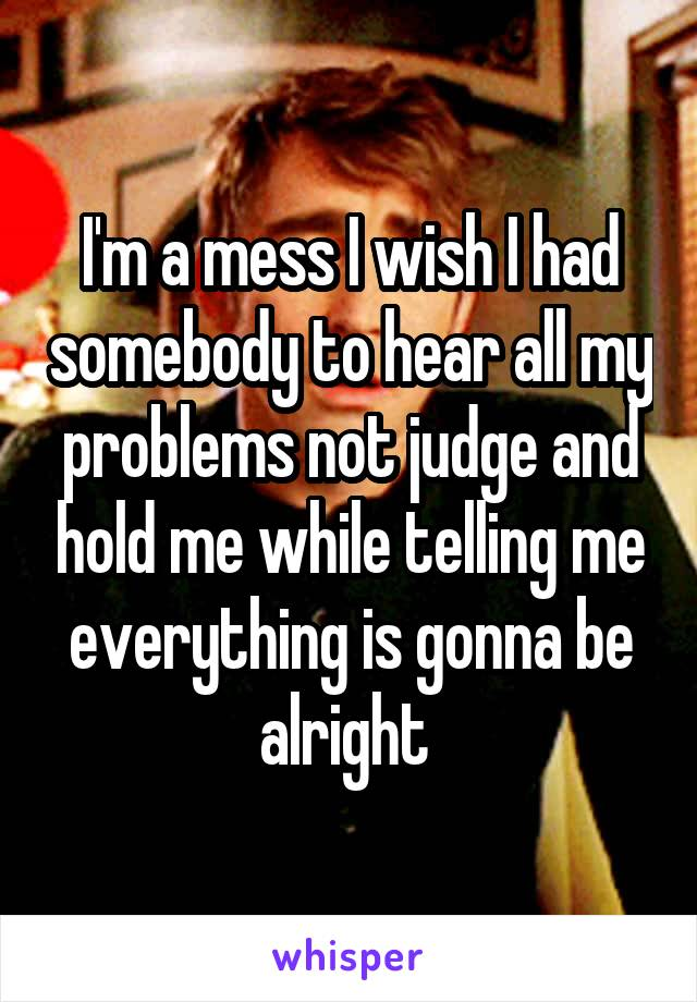 I'm a mess I wish I had somebody to hear all my problems not judge and hold me while telling me everything is gonna be alright