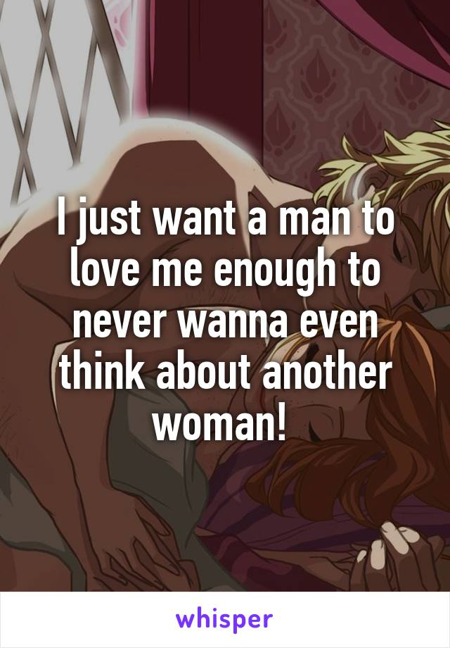 I just want a man to love me enough to never wanna even think about another woman!