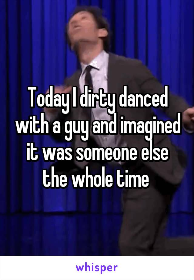 Today I dirty danced with a guy and imagined it was someone else the whole time