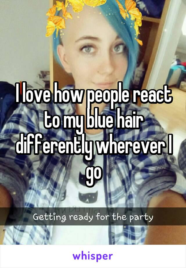 I love how people react to my blue hair differently wherever I go