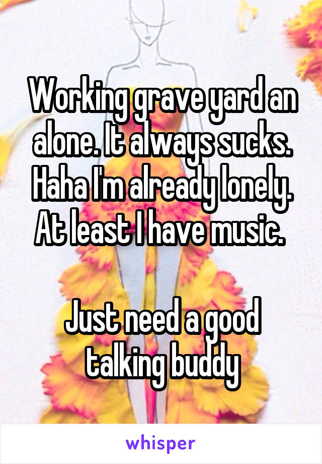 Working grave yard an alone. It always sucks. Haha I'm already lonely. At least I have music.   Just need a good talking buddy