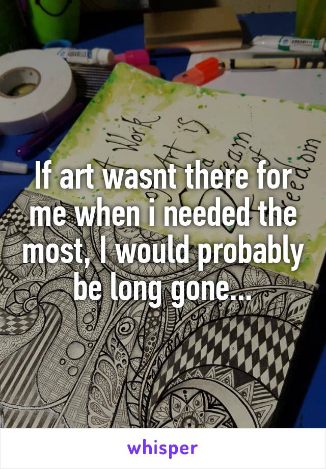 If art wasnt there for me when i needed the most, I would probably be long gone...