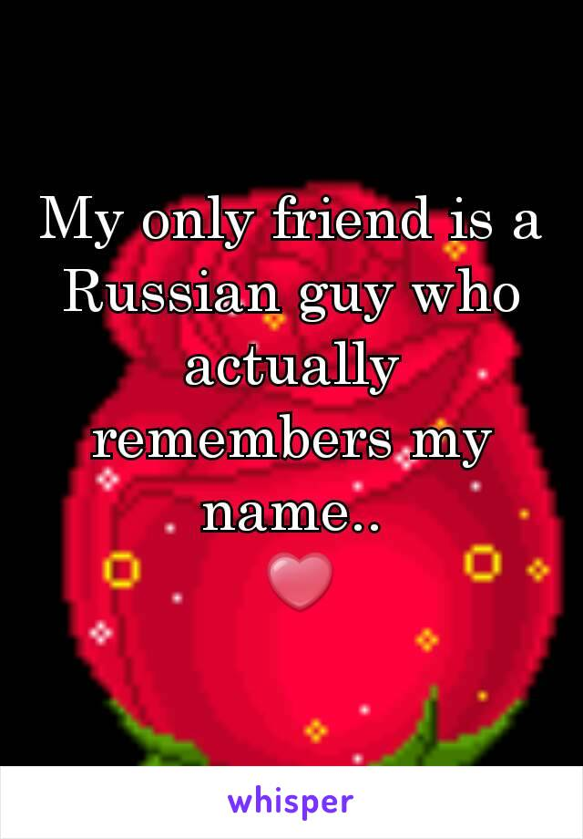 My only friend is a Russian guy who actually remembers my name..  ❤