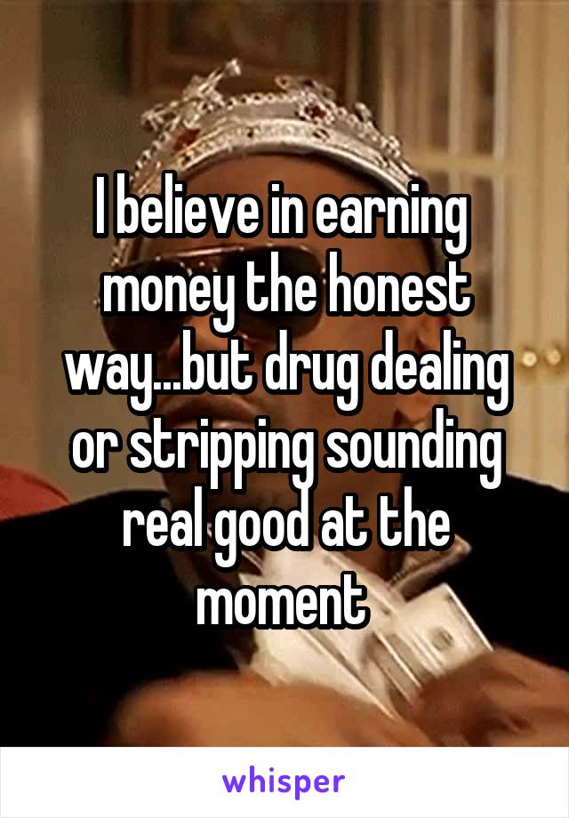 I believe in earning  money the honest way...but drug dealing or stripping sounding real good at the moment