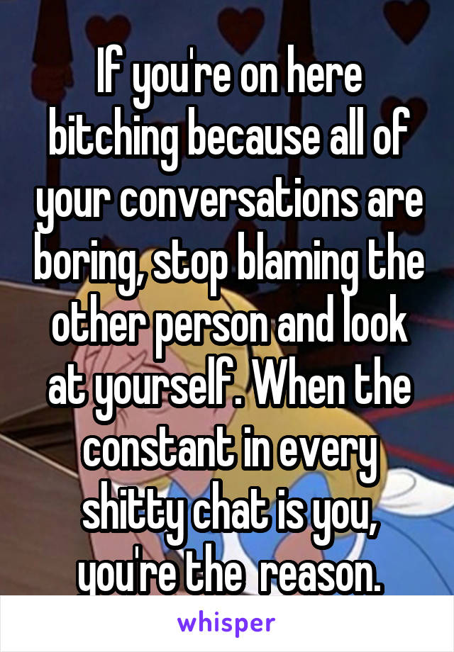 If you're on here bitching because all of your conversations are boring, stop blaming the other person and look at yourself. When the constant in every shitty chat is you, you're the  reason.