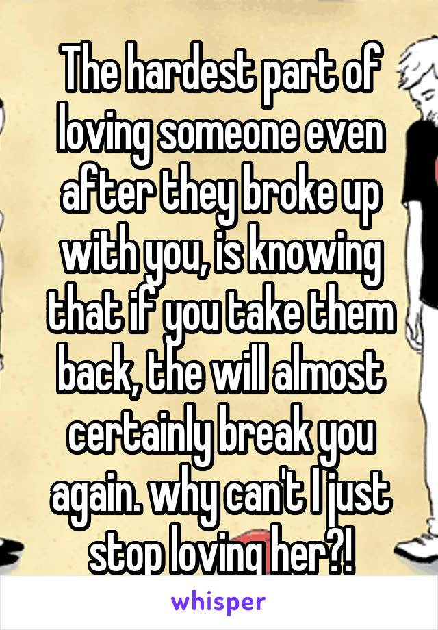 The hardest part of loving someone even after they broke up with you, is knowing that if you take them back, the will almost certainly break you again. why can't I just stop loving her?!